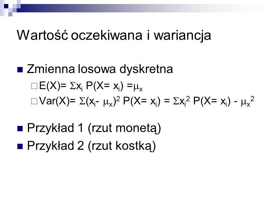 Wartość oczekiwana i wariancja Zmienna losowa dyskretna E(X)= x i P(X= x i ) = x Var(X)= (x i - x ) 2 P(X= x i ) = x i 2 P(X= x i ) - x 2 Przykład 1 (