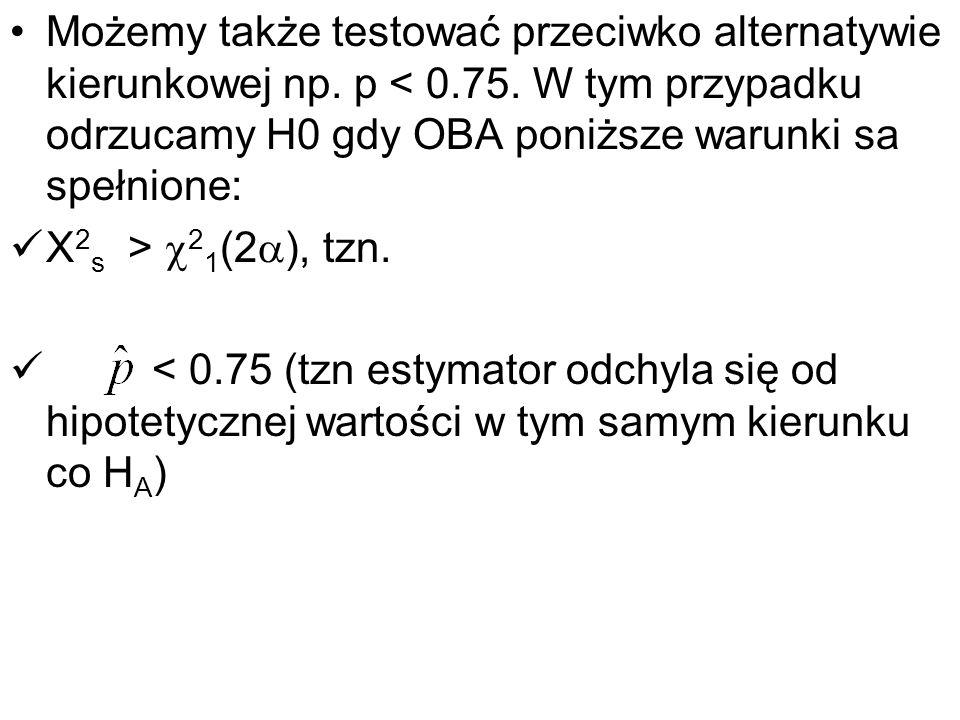 Możemy także testować przeciwko alternatywie kierunkowej np. p < 0.75. W tym przypadku odrzucamy H0 gdy OBA poniższe warunki sa spełnione: X 2 s > 2 1