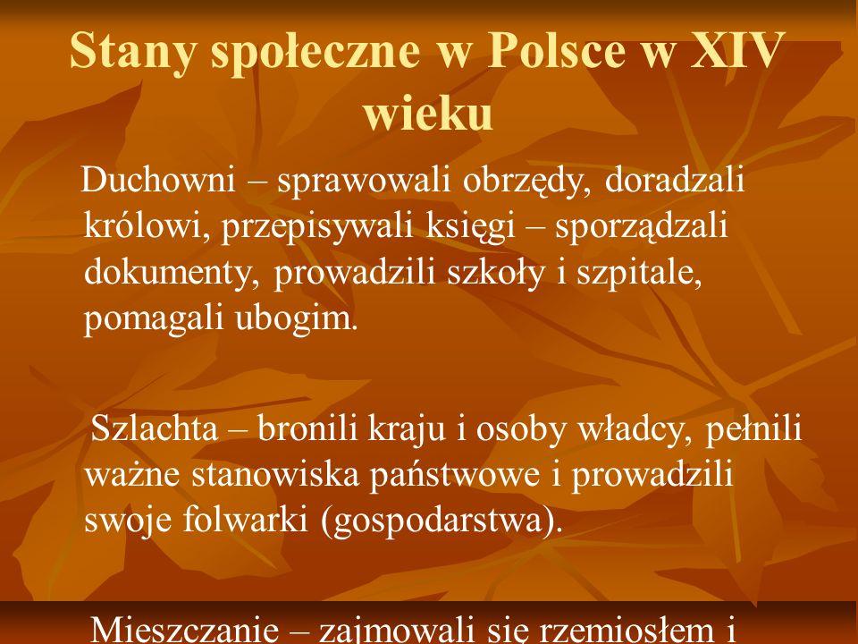 Stany społeczne w Polsce w XIV wieku Duchowni – sprawowali obrzędy, doradzali królowi, przepisywali księgi – sporządzali dokumenty, prowadzili szkoły