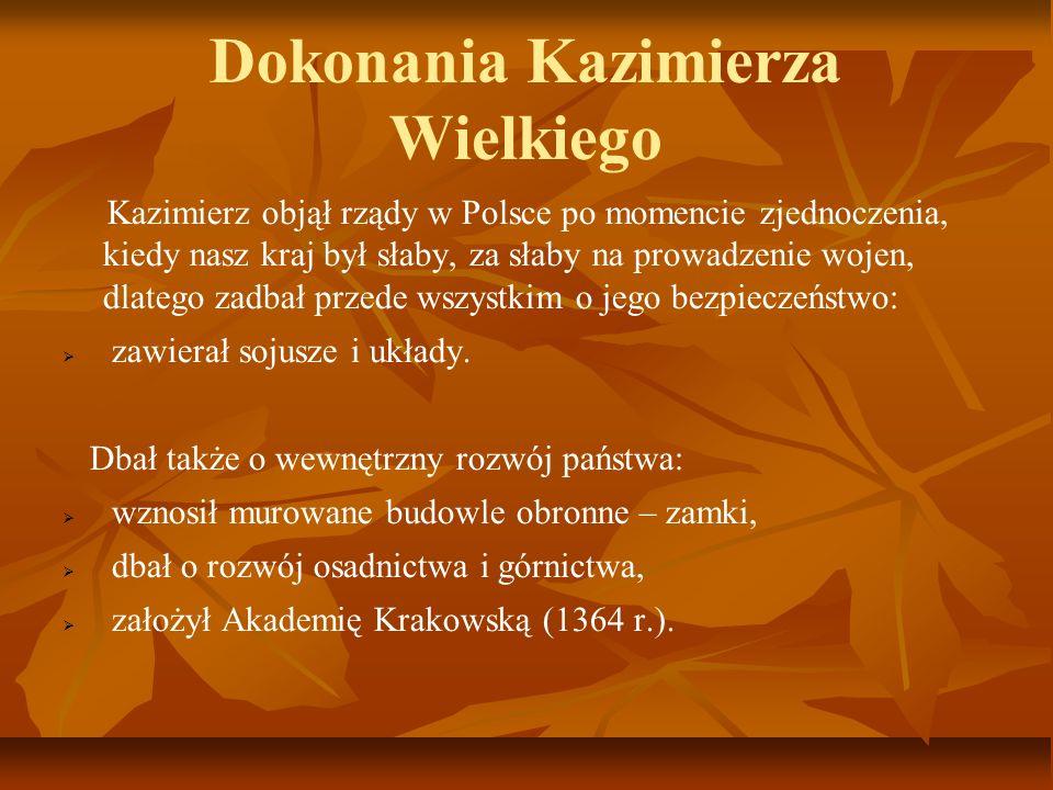 Dokonania Kazimierza Wielkiego Kazimierz objął rządy w Polsce po momencie zjednoczenia, kiedy nasz kraj był słaby, za słaby na prowadzenie wojen, dlat
