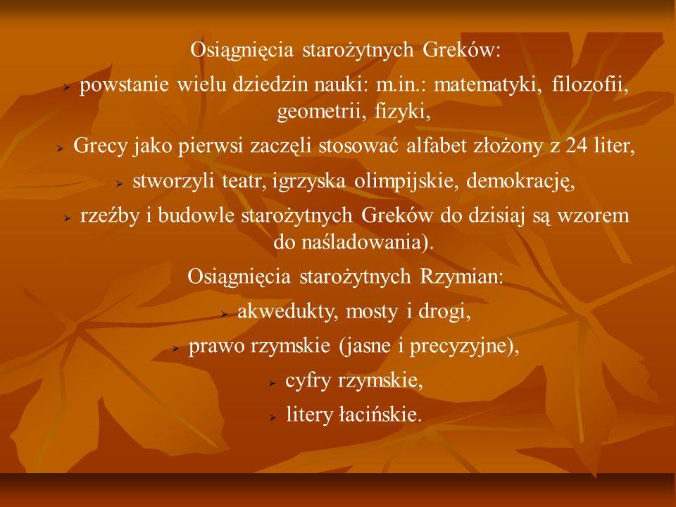 Osiągnięcia starożytnych Greków: powstanie wielu dziedzin nauki: m.in.: matematyki, filozofii, geometrii, fizyki, Grecy jako pierwsi zaczęli stosować