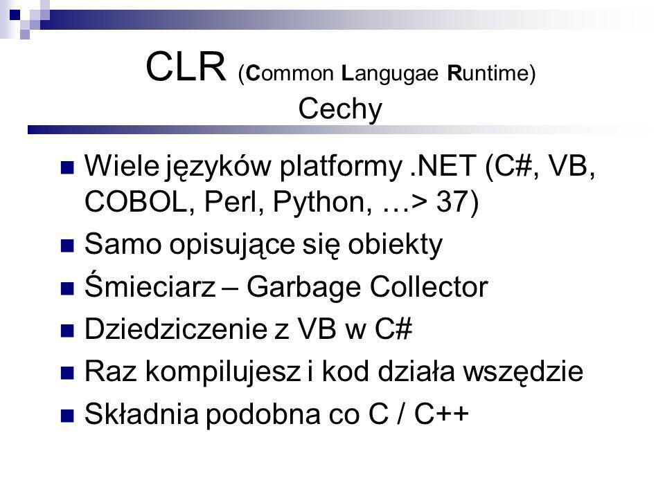 CLR (Common Langugae Runtime) Cechy Wiele języków platformy.NET (C#, VB, COBOL, Perl, Python, …> 37) Samo opisujące się obiekty Śmieciarz – Garbage Collector Dziedziczenie z VB w C# Raz kompilujesz i kod działa wszędzie Składnia podobna co C / C++