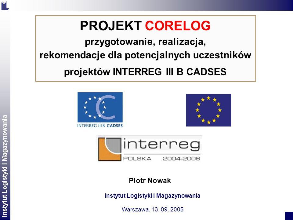 Instytut Logistyki i Magazynowania CORELOG – prezentacja projektu 2 Piotr Nowak PROJEKT CORELOG przygotowanie, realizacja, rekomendacje dla potencjalnych uczestników projektów INTERREG III B CADSES Instytut Logistyki i Magazynowania Warszawa, 13.