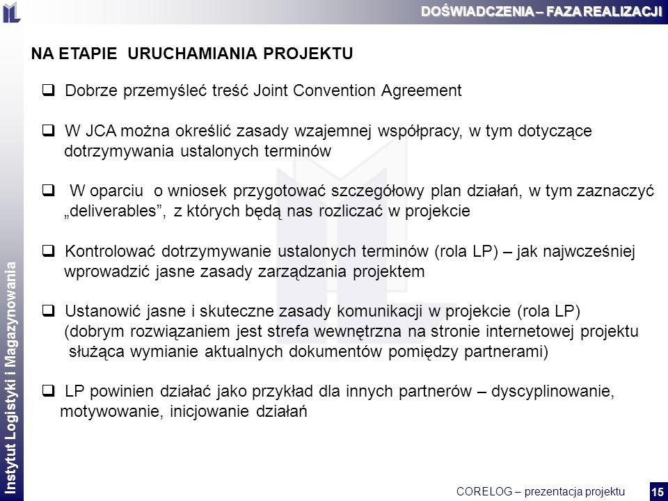 Instytut Logistyki i Magazynowania CORELOG – prezentacja projektu 2 15 DOŚWIADCZENIA – FAZA REALIZACJI NA ETAPIE URUCHAMIANIA PROJEKTU Dobrze przemyśleć treść Joint Convention Agreement W JCA można określić zasady wzajemnej współpracy, w tym dotyczące dotrzymywania ustalonych terminów W oparciu o wniosek przygotować szczegółowy plan działań, w tym zaznaczyć deliverables, z których będą nas rozliczać w projekcie Kontrolować dotrzymywanie ustalonych terminów (rola LP) – jak najwcześniej wprowadzić jasne zasady zarządzania projektem Ustanowić jasne i skuteczne zasady komunikacji w projekcie (rola LP) (dobrym rozwiązaniem jest strefa wewnętrzna na stronie internetowej projektu służąca wymianie aktualnych dokumentów pomiędzy partnerami) LP powinien działać jako przykład dla innych partnerów – dyscyplinowanie, motywowanie, inicjowanie działań