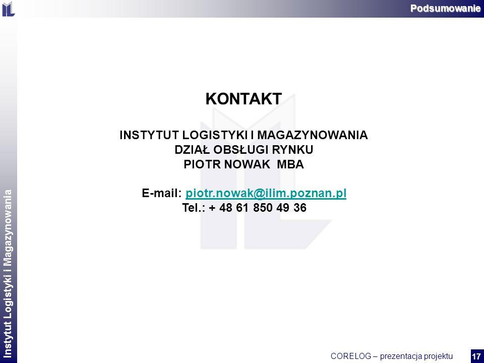 Instytut Logistyki i Magazynowania CORELOG – prezentacja projektu 2 17Podsumowanie KONTAKT INSTYTUT LOGISTYKI I MAGAZYNOWANIA DZIAŁ OBSŁUGI RYNKU PIOTR NOWAK MBA E-mail: piotr.nowak@ilim.poznan.plpiotr.nowak@ilim.poznan.pl Tel.: + 48 61 850 49 36