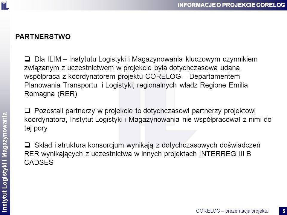 Instytut Logistyki i Magazynowania CORELOG – prezentacja projektu 2 6 INFORMACJE O PROJEKCIE CORELOG IDEA PROJEKTU Potrzeba zdefiniowania i przetestowania programów, które przyczynią się do wzrostu gospodarczego i usprawnią system transportowy W regionach projektu wykazano potrzebę skoordynowania działań służących interesom sektora prywatnego i publicznego Dotychczas w regionach projektu niedostateczna koordynacja w definiowaniu i realizacji polityki transportowej, planowania przestrzennego, aktywizacji gospodarczej Rozbieżne interesy różnych instytucji i podmiotów gospodarczych - brak kompromisu