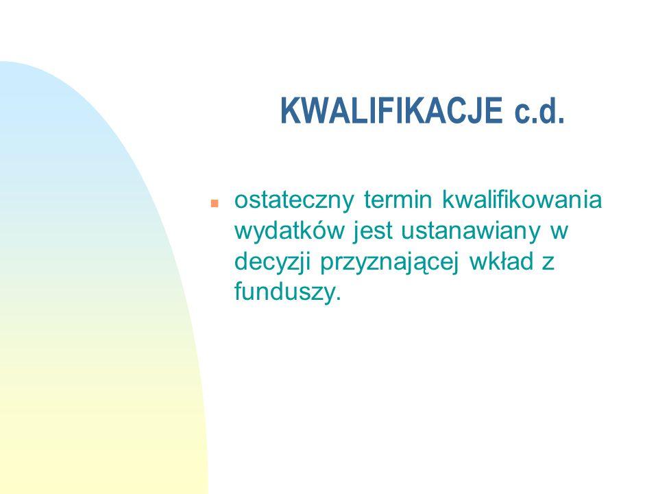 KWALIFIKACJE c.d. n ostateczny termin kwalifikowania wydatków jest ustanawiany w decyzji przyznającej wkład z funduszy.