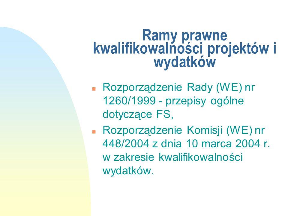 Ramy prawne kwalifikowalności projektów i wydatków n Rozporządzenie Rady (WE) nr 1260/1999 - przepisy ogólne dotyczące FS, n Rozporządzenie Komisji (W