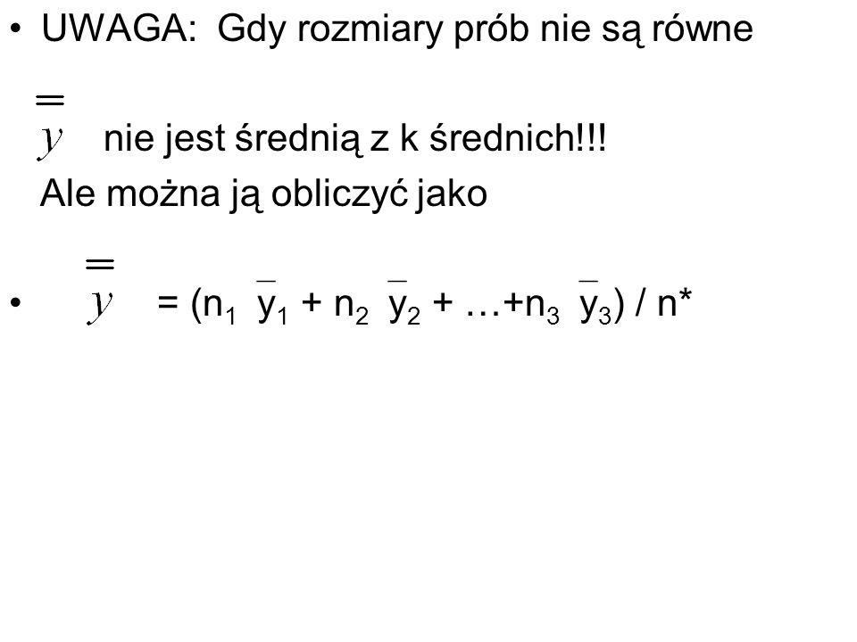 UWAGA: Gdy rozmiary prób nie są równe nie jest średnią z k średnich!!! Ale można ją obliczyć jako = (n 1 y 1 + n 2 y 2 + …+n 3 y 3 ) / n*