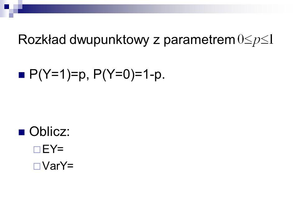 Rozkład dwupunktowy z parametrem P(Y=1)=p, P(Y=0)=1-p. Oblicz: EY= VarY=