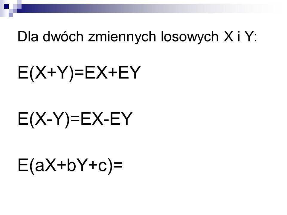 Dla dwóch zmiennych losowych X i Y: E(X+Y)=EX+EY E(X-Y)=EX-EY E(aX+bY+c)=