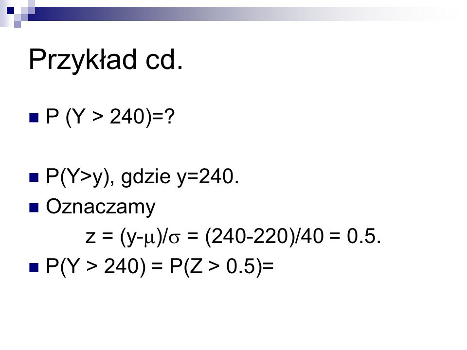 Przykład cd. P (Y > 240)=? P(Y>y), gdzie y=240. Oznaczamy z = (y- )/ = (240-220)/40 = 0.5. P(Y > 240) = P(Z > 0.5)=