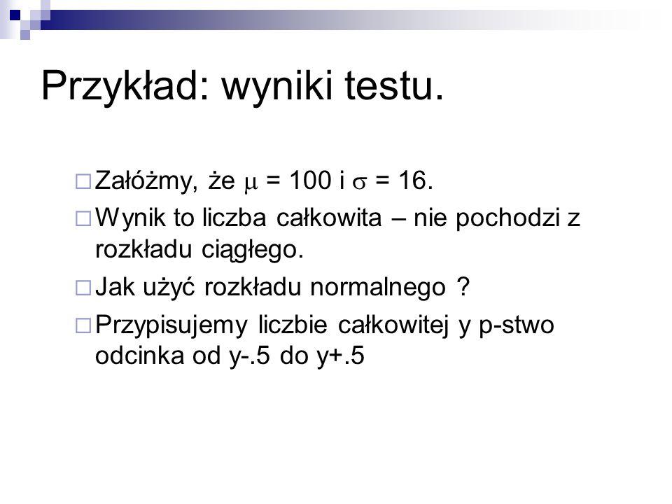 Przykład: wyniki testu. Załóżmy, że = 100 i = 16. Wynik to liczba całkowita – nie pochodzi z rozkładu ciągłego. Jak użyć rozkładu normalnego ? Przypis
