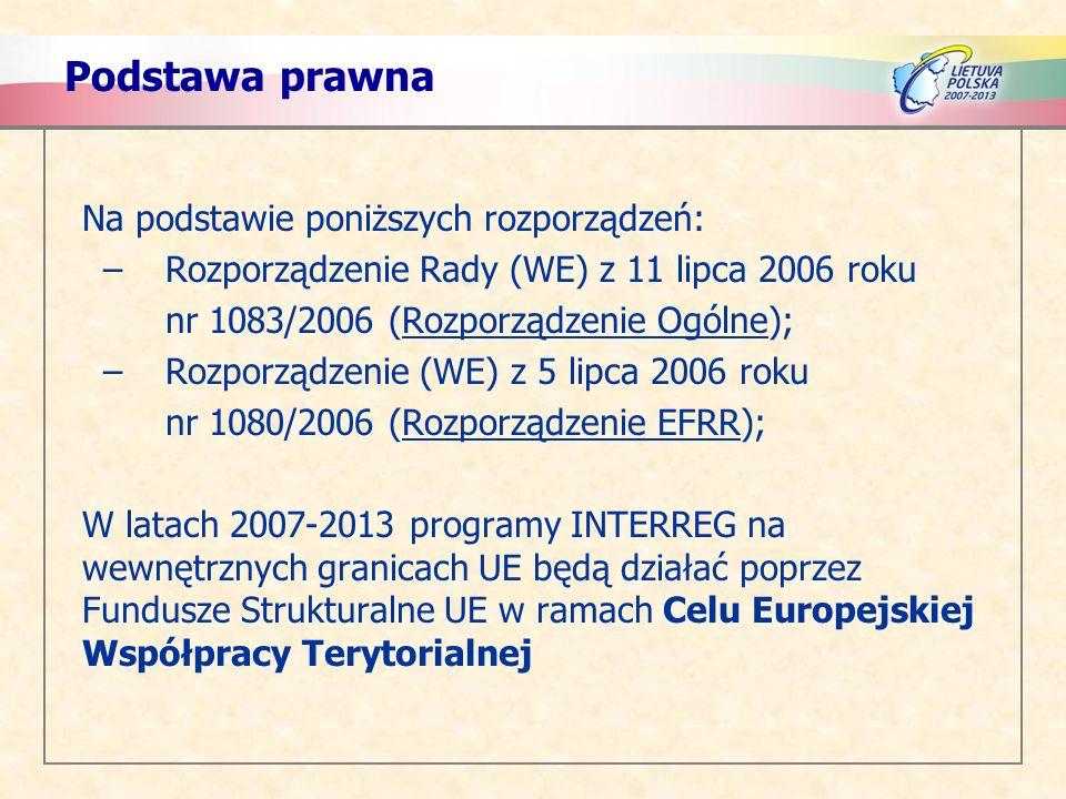 Podstawa prawna Na podstawie poniższych rozporządzeń: –Rozporządzenie Rady (WE) z 11 lipca 2006 roku nr 1083/2006 (Rozporządzenie Ogólne); –Rozporządzenie (WE) z 5 lipca 2006 roku nr 1080/2006 (Rozporządzenie EFRR); W latach 2007-2013 programy INTERREG na wewnętrznych granicach UE będą działać poprzez Fundusze Strukturalne UE w ramach Celu Europejskiej Współpracy Terytorialnej