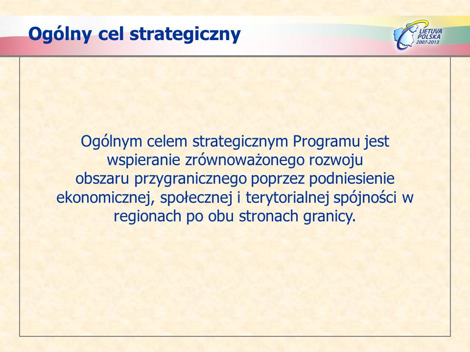 Ogólny cel strategiczny Ogólnym celem strategicznym Programu jest wspieranie zrównoważonego rozwoju obszaru przygranicznego poprzez podniesienie ekonomicznej, społecznej i terytorialnej spójności w regionach po obu stronach granicy.