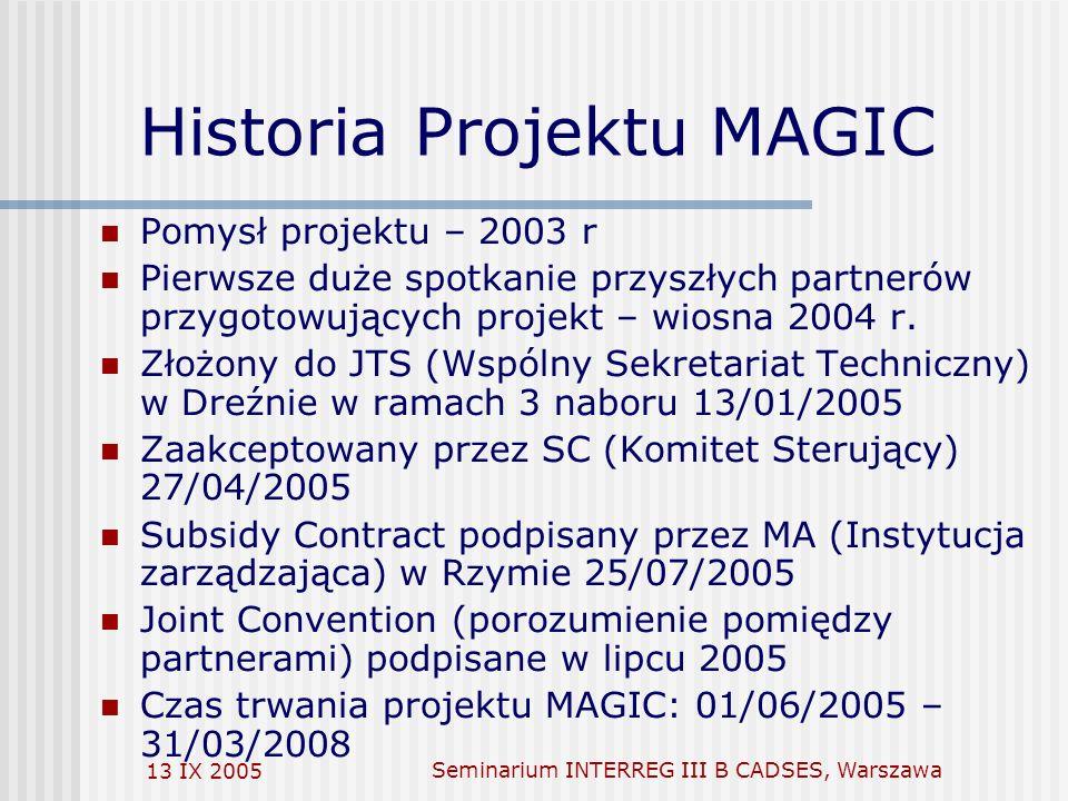 13 IX 2005Seminarium INTERREG III B CADSES, Warszawa Historia Projektu MAGIC Pomysł projektu – 2003 r Pierwsze duże spotkanie przyszłych partnerów przygotowujących projekt – wiosna 2004 r.