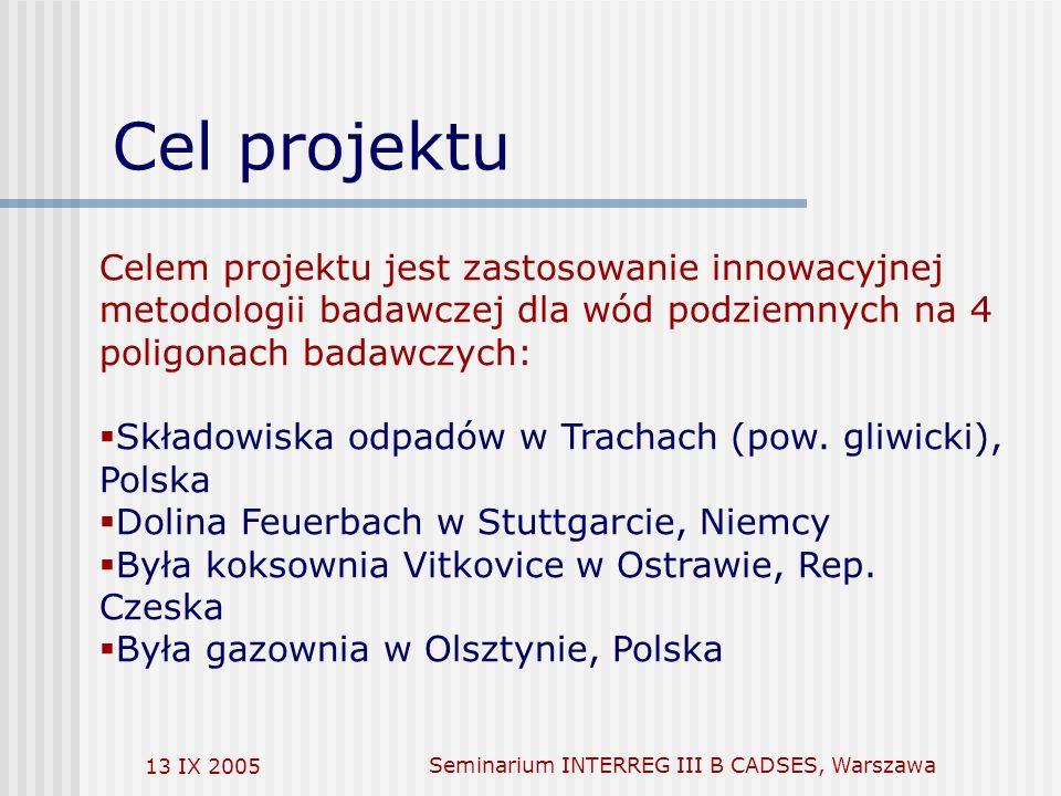 13 IX 2005Seminarium INTERREG III B CADSES, Warszawa Cel projektu [1][1] also ERDF LP if applicable Celem projektu jest zastosowanie innowacyjnej metodologii badawczej dla wód podziemnych na 4 poligonach badawczych: Składowiska odpadów w Trachach (pow.