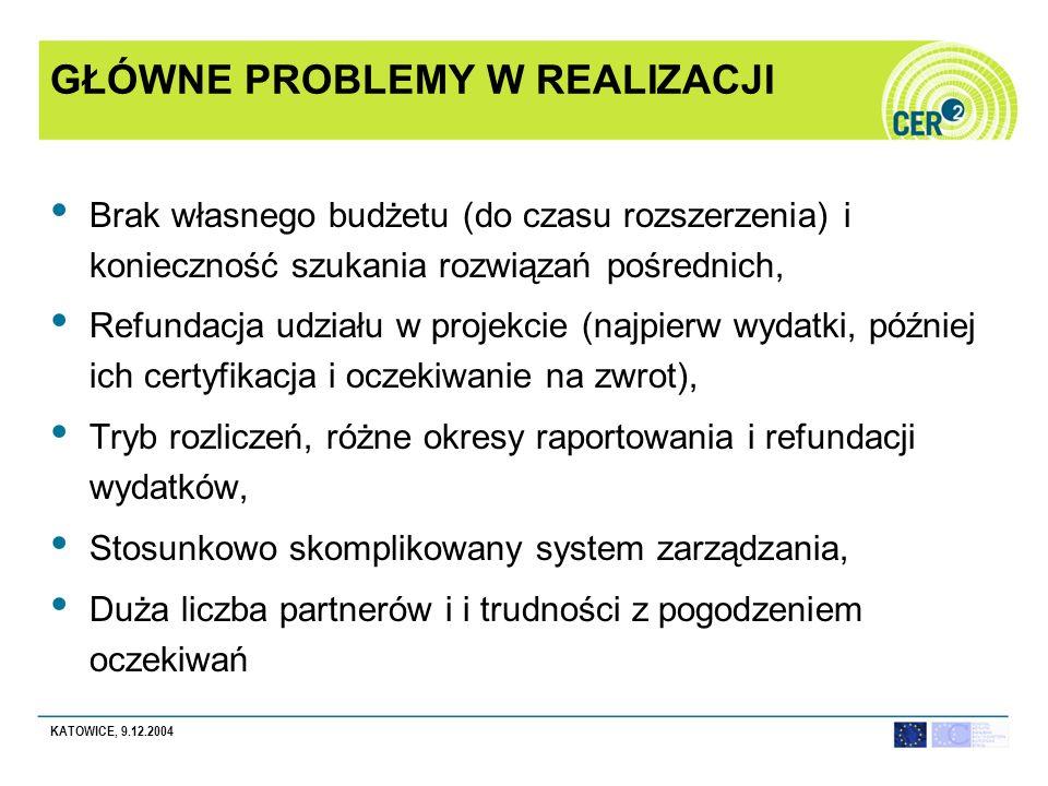 KATOWICE, 9.12.2004 GŁÓWNE PROBLEMY W REALIZACJI Brak własnego budżetu (do czasu rozszerzenia) i konieczność szukania rozwiązań pośrednich, Refundacja udziału w projekcie (najpierw wydatki, później ich certyfikacja i oczekiwanie na zwrot), Tryb rozliczeń, różne okresy raportowania i refundacji wydatków, Stosunkowo skomplikowany system zarządzania, Duża liczba partnerów i i trudności z pogodzeniem oczekiwań