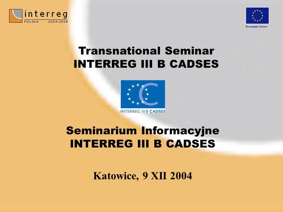 Katowice, 9 XII 2004 Seminarium Informacyjne INTERREG III B CADSES Transnational Seminar INTERREG III B CADSES European Union