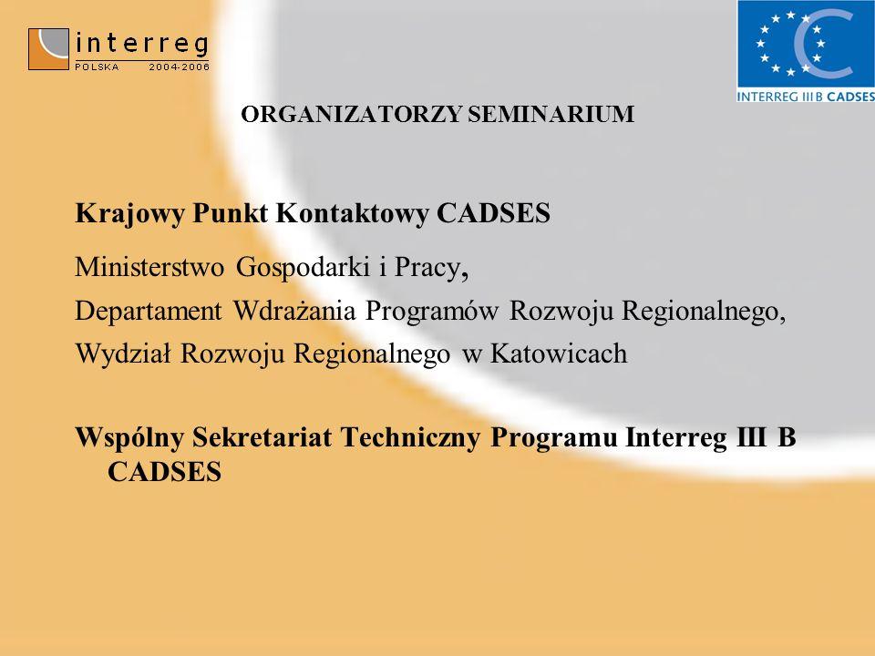 ORGANIZATORZY SEMINARIUM Krajowy Punkt Kontaktowy CADSES Ministerstwo Gospodarki i Pracy, Departament Wdrażania Programów Rozwoju Regionalnego, Wydział Rozwoju Regionalnego w Katowicach Wspólny Sekretariat Techniczny Programu Interreg III B CADSES