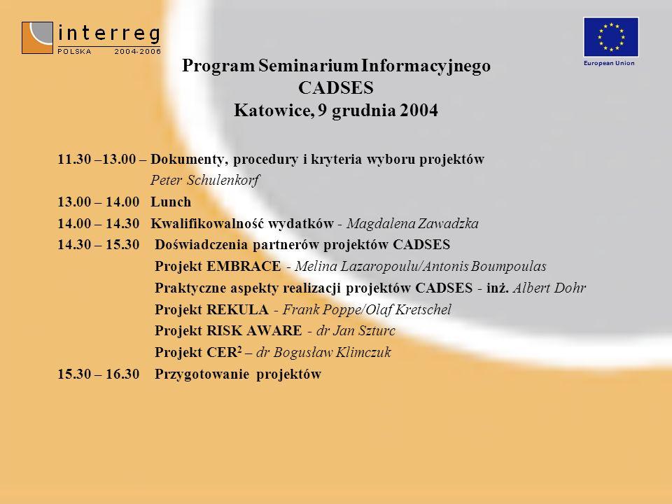 Program Seminarium Informacyjnego CADSES Katowice, 9 grudnia 2004 11.30 –13.00 – Dokumenty, procedury i kryteria wyboru projektów Peter Schulenkorf 13.00 – 14.00 Lunch 14.00 – 14.30 Kwalifikowalność wydatków - Magdalena Zawadzka 14.30 – 15.30 Doświadczenia partnerów projektów CADSES Projekt EMBRACE - Melina Lazaropoulu/Antonis Boumpoulas Praktyczne aspekty realizacji projektów CADSES - inż.