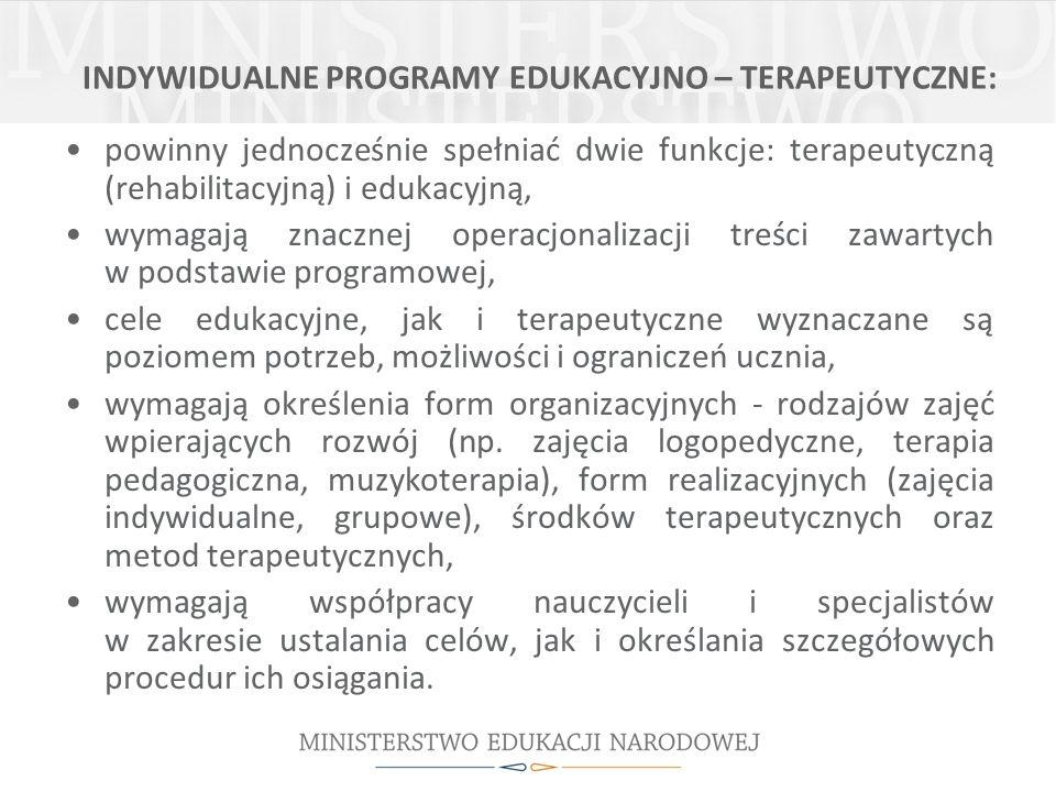 INDYWIDUALNE PROGRAMY EDUKACYJNO – TERAPEUTYCZNE: powinny jednocześnie spełniać dwie funkcje: terapeutyczną (rehabilitacyjną) i edukacyjną, wymagają z