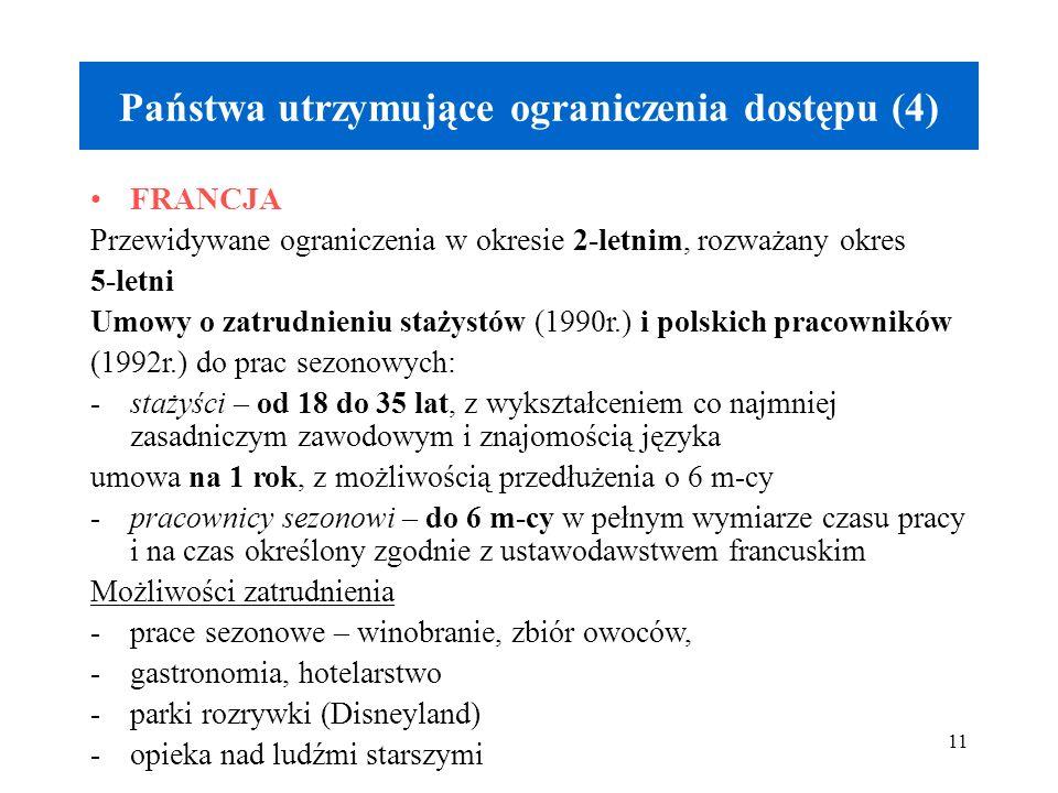11 Państwa utrzymujące ograniczenia dostępu (4) FRANCJA Przewidywane ograniczenia w okresie 2-letnim, rozważany okres 5-letni Umowy o zatrudnieniu stażystów (1990r.) i polskich pracowników (1992r.) do prac sezonowych: -stażyści – od 18 do 35 lat, z wykształceniem co najmniej zasadniczym zawodowym i znajomością języka umowa na 1 rok, z możliwością przedłużenia o 6 m-cy -pracownicy sezonowi – do 6 m-cy w pełnym wymiarze czasu pracy i na czas określony zgodnie z ustawodawstwem francuskim Możliwości zatrudnienia -prace sezonowe – winobranie, zbiór owoców, -gastronomia, hotelarstwo -parki rozrywki (Disneyland) -opieka nad ludźmi starszymi