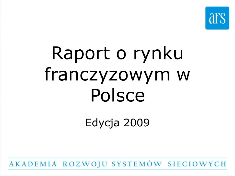Stan rynku 2009 W maju 2009 roku na rynku polskim funkcjonuje: 300 systemów franczyzowych 100 systemów agencyjnych Liczbę franczyzobiorców i agentów szacujemy na ok.