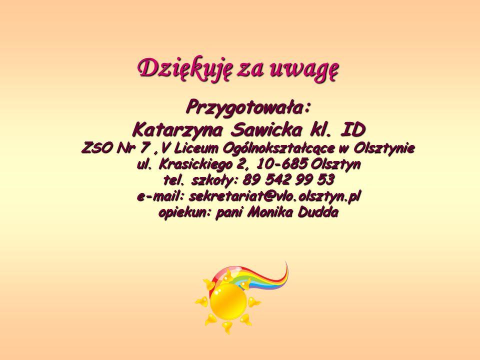 Dziękuję za uwagę Przygotowała: Katarzyna Sawicka kl. ID ZSO Nr 7,V Liceum Ogólnokształcące w Olsztynie ul. Krasickiego 2, 10-685 Olsztyn tel. szkoły: