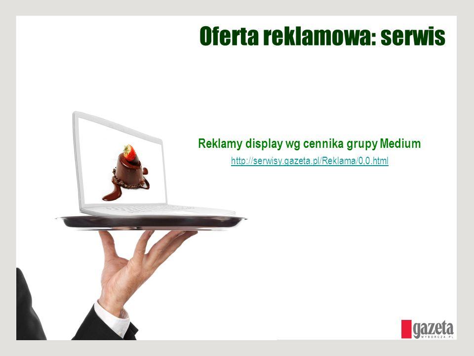 Oferta reklamowa: serwis Reklamy display wg cennika grupy Medium http://serwisy.gazeta.pl/Reklama/0,0.html
