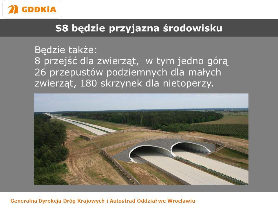 Generalna Dyrekcja Dróg Krajowych i Autostrad Oddział we Wrocławiu S8 będzie przyjazna środowisku Będzie także: 8 przejść dla zwierząt, w tym jedno górą 26 przepustów podziemnych dla małych zwierząt, 180 skrzynek dla nietoperzy.