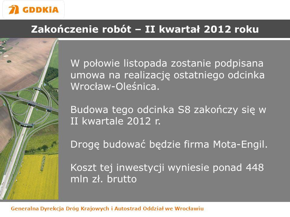 Generalna Dyrekcja Dróg Krajowych i Autostrad Oddział we Wrocławiu Zakończenie robót – II kwartał 2012 roku W połowie listopada zostanie podpisana umowa na realizację ostatniego odcinka Wrocław-Oleśnica.