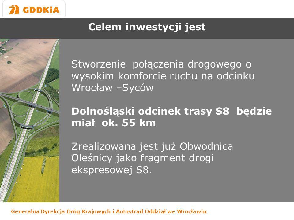 Generalna Dyrekcja Dróg Krajowych i Autostrad Oddział we Wrocławiu Celem inwestycji jest Stworzenie połączenia drogowego o wysokim komforcie ruchu na odcinku Wrocław –Syców Dolnośląski odcinek trasy S8 będzie miał ok.