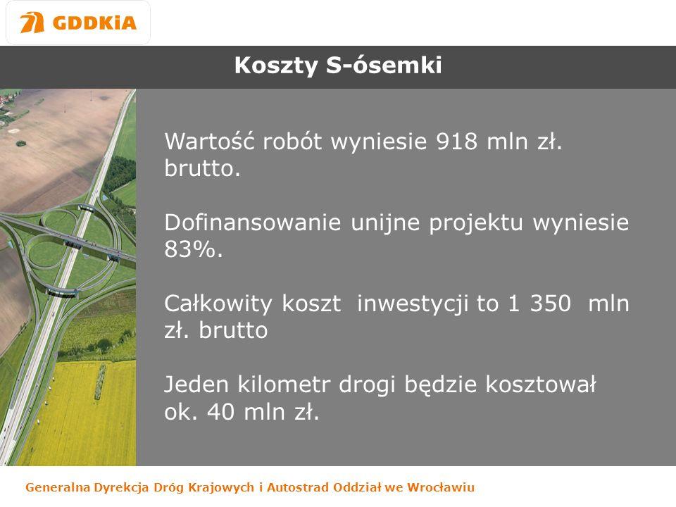 Generalna Dyrekcja Dróg Krajowych i Autostrad Oddział we Wrocławiu Koszty S-ósemki Wartość robót wyniesie 918 mln zł.
