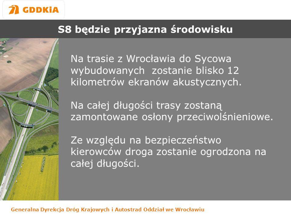 Generalna Dyrekcja Dróg Krajowych i Autostrad Oddział we Wrocławiu S8 będzie przyjazna środowisku Na trasie z Wrocławia do Sycowa wybudowanych zostanie blisko 12 kilometrów ekranów akustycznych.