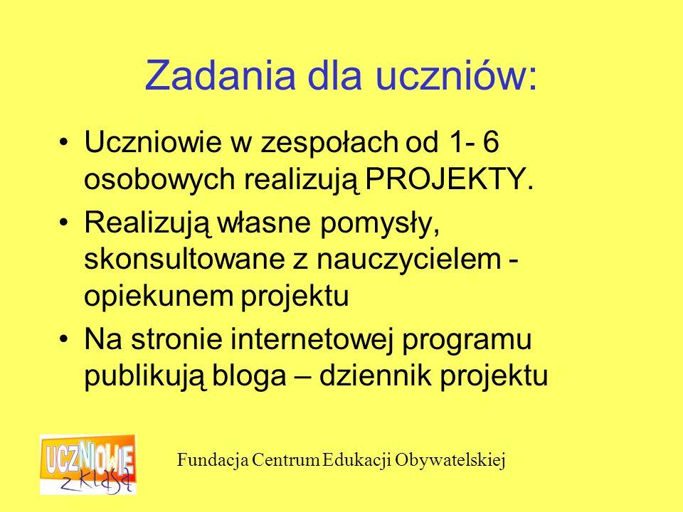 Fundacja Centrum Edukacji Obywatelskiej Zadania dla uczniów: Uczniowie w zespołach od 1- 6 osobowych realizują PROJEKTY.