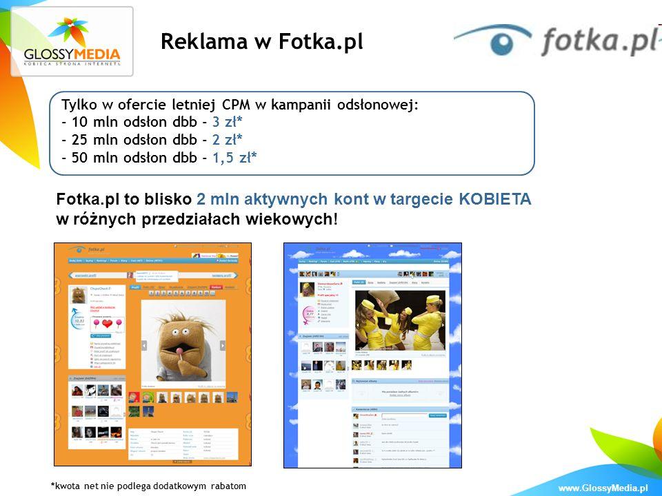 www.GlossyMedia.pl Reklama w Fotka.pl Tylko w ofercie letniej CPM w kampanii odsłonowej: - 10 mln odsłon dbb - 3 zł* - 25 mln odsłon dbb - 2 zł* - 50