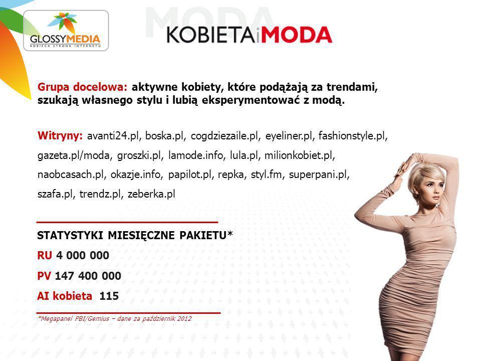 *Megapanel PBI/Gemius – dane za październik 2012 STATYSTYKI MIESIĘCZNE PAKIETU* RU 4 000 000 PV 147 400 000 AI kobieta 115 Grupa docelowa: aktywne kobiety, które podążają za trendami, szukają własnego stylu i lubią eksperymentować z modą.