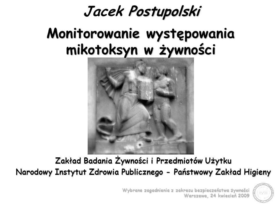 Wybrane zagadnienia z zakresu bezpieczeństwa żywności Warszawa, 24 kwiecień 2009 Zakład Badania Żywności i Przedmiotów Użytku Narodowy Instytut Zdrowia Publicznego - Państwowy Zakład Higieny Postupolski Jacek Postupolski Monitorowanie występowania mikotoksyn w żywności