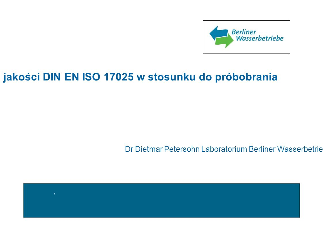 Wymagania systemu zapewnienia jakości DIN EN ISO 17025 w stosunku do próbobrania Dr Dietmar Petersohn Laboratorium Berliner Wasserbetriebe
