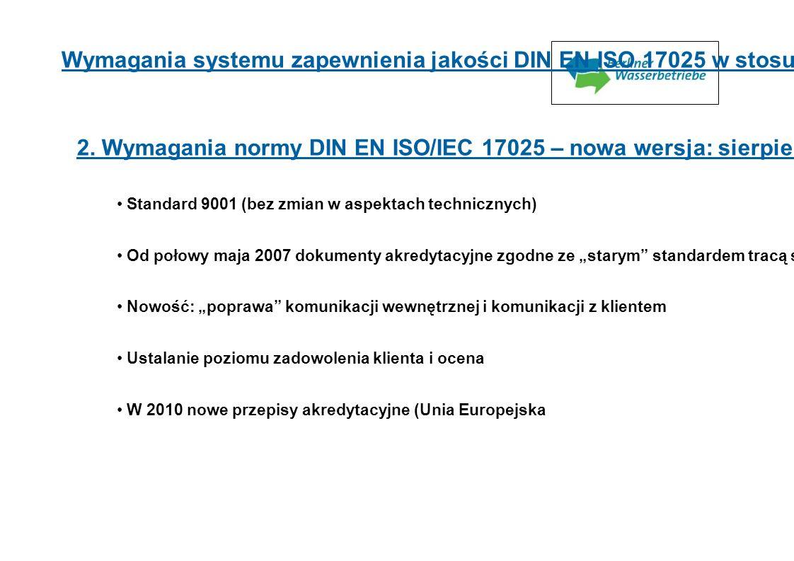 2. Wymagania normy DIN EN ISO/IEC 17025 – nowa wersja: sierpień 2005 r. Standard 9001 (bez zmian w aspektach technicznych) Od połowy maja 2007 dokumen