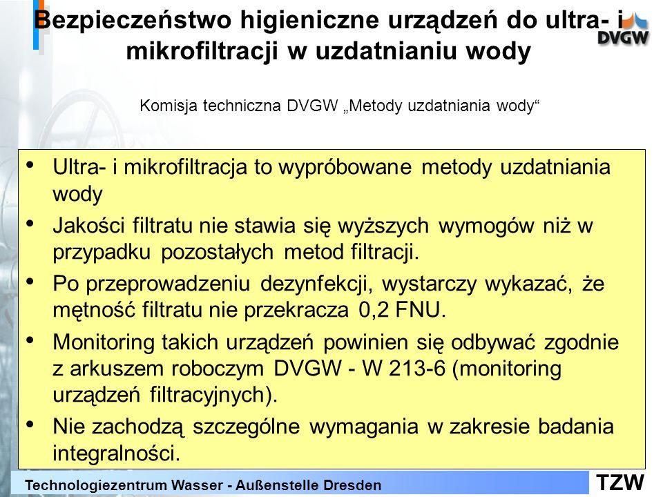 TZW Technologiezentrum Wasser - Außenstelle Dresden Bezpieczeństwo higieniczne urządzeń do ultra- i mikrofiltracji w uzdatnianiu wody W przypadku rezygnacji z filtracji należy spełnić następujące wymagania: tylko ultrafiltracja (membrana nieprzepuszająca wirusów) Zatrzymanie bakteriofagów MS2: > 99,99 % (4 log redukcja) potwierdzone badaniem w miarę możliwości stosować certyfikowane produkty/ elementy wymagane częste badania integralności wymagany monitoring online integralności pożądane testy online zatrzymywania cząstek Komisja techniczna DVGW Metody uzdatniania wody