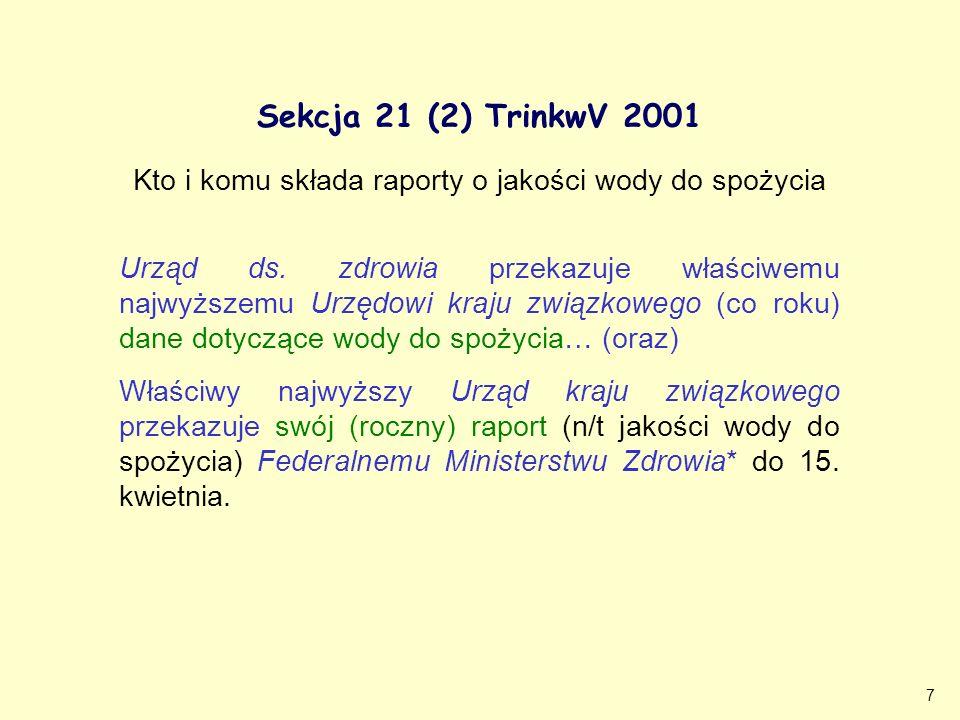 7 Sekcja 21 (2) TrinkwV 2001 Kto i komu składa raporty o jakości wody do spożycia Urząd ds. zdrowia przekazuje właściwemu najwyższemu Urzędowi kraju z