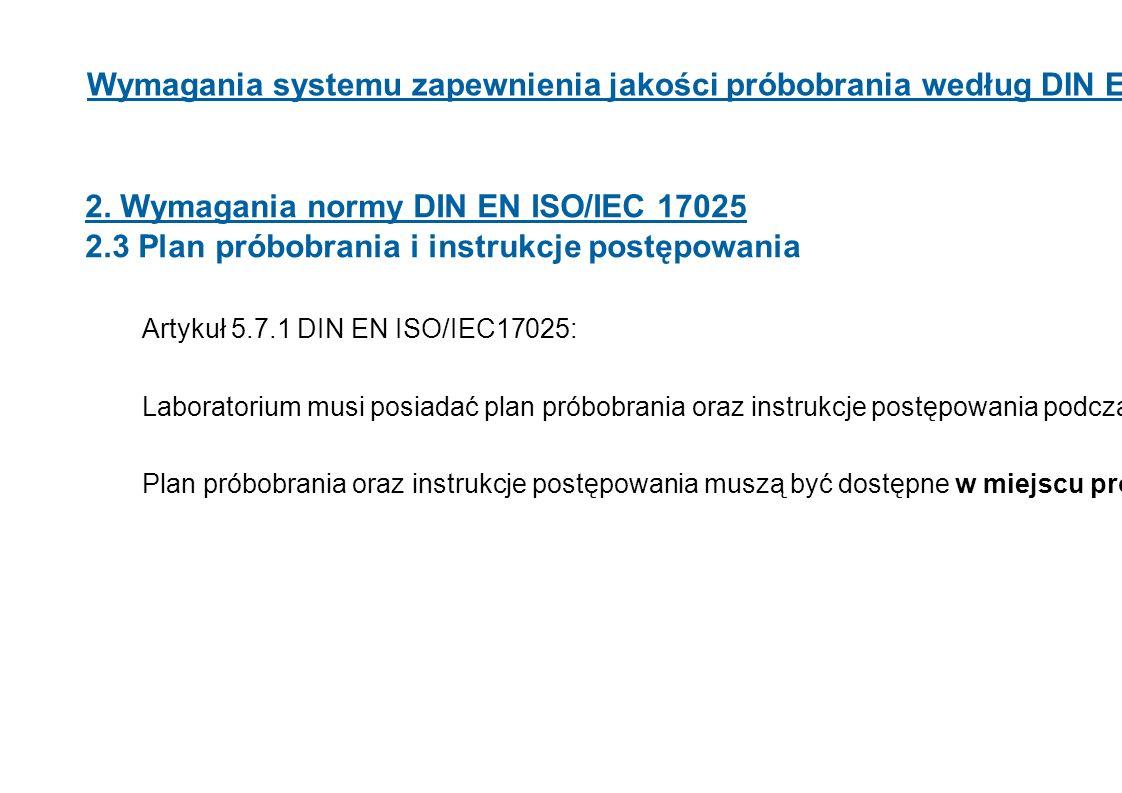 Wymagania systemu zapewnienia jakości próbobrania według DIN EN ISO 17025 2. Wymagania normy DIN EN ISO/IEC 17025 2.3 Plan próbobrania i instrukcje po