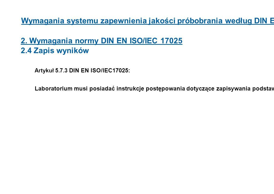 Wymagania systemu zapewnienia jakości próbobrania według DIN EN ISO 17025 2. Wymagania normy DIN EN ISO/IEC 17025 2.4 Zapis wyników Artykuł 5.7.3 DIN