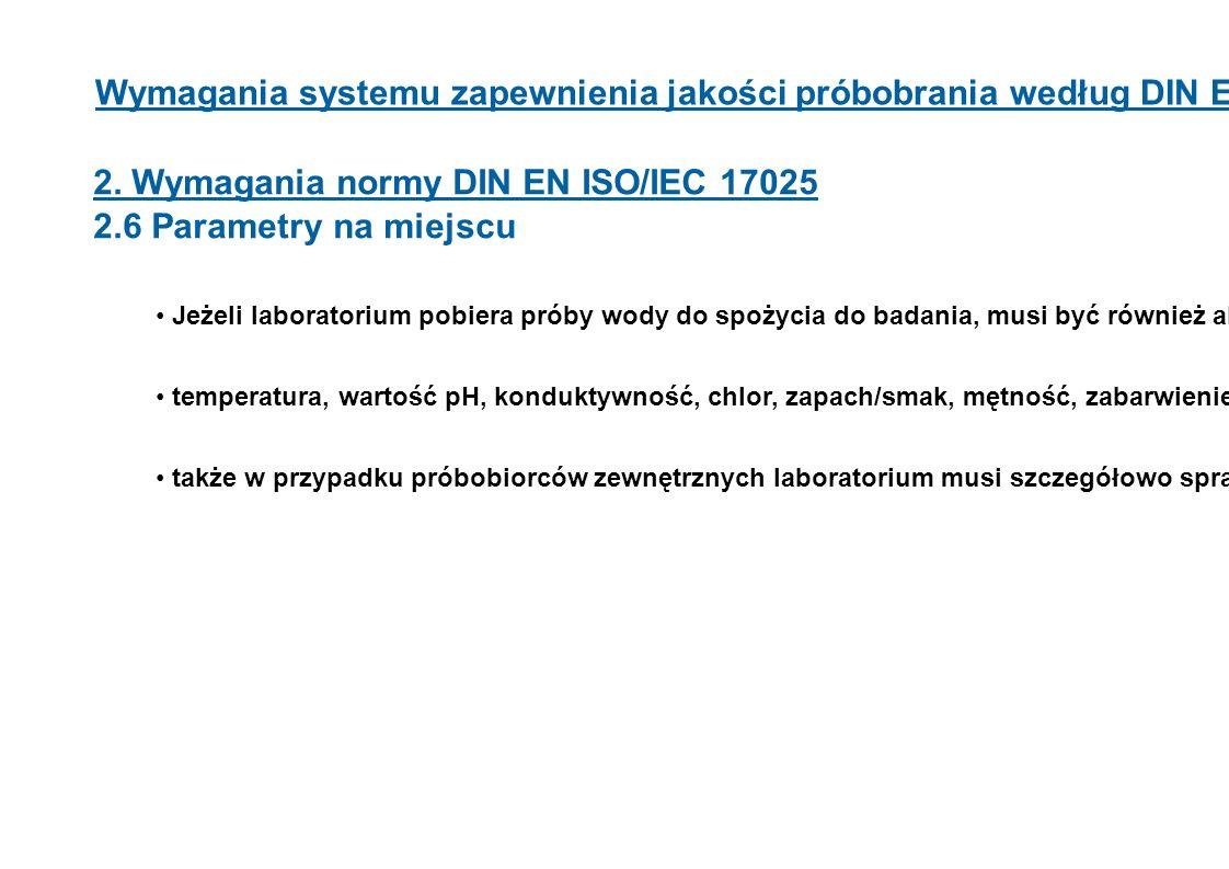 Wymagania systemu zapewnienia jakości próbobrania według DIN EN ISO 17025 2. Wymagania normy DIN EN ISO/IEC 17025 2.6 Parametry na miejscu Jeżeli labo