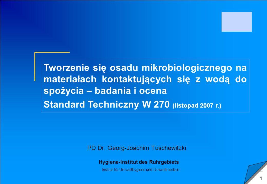 C 2009 Tuschewitzki Hygiene-Institut des Ruhrgebiets Institut für Umwelthygiene und Umweltmedizin www.hyg.de 22 DVGW W 270: zasada działania Badane przedmioty są –czyszczone środkiem dezynfekującym –przemywane wodą do spożycia –wystawione na działanie wolno płynącej wody testowej Zbiornik testowy Określone okresy –usuwane z wody Biomasa narosła na powierzchni jest zeskrobywana –wirowanie –określenie bioobjętości