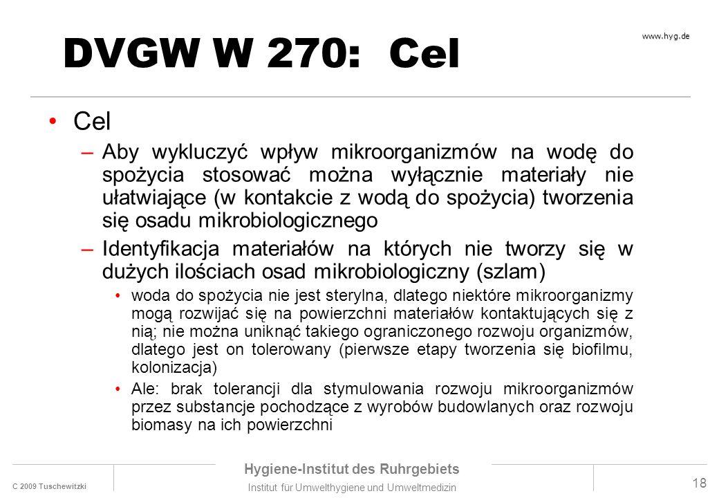 C 2009 Tuschewitzki Hygiene-Institut des Ruhrgebiets Institut für Umwelthygiene und Umweltmedizin www.hyg.de 18 DVGW W 270: Cel Cel –Aby wykluczyć wpływ mikroorganizmów na wodę do spożycia stosować można wyłącznie materiały nie ułatwiające (w kontakcie z wodą do spożycia) tworzenia się osadu mikrobiologicznego –Identyfikacja materiałów na których nie tworzy się w dużych ilościach osad mikrobiologiczny (szlam) woda do spożycia nie jest sterylna, dlatego niektóre mikroorganizmy mogą rozwijać się na powierzchni materiałów kontaktujących się z nią; nie można uniknąć takiego ograniczonego rozwoju organizmów, dlatego jest on tolerowany (pierwsze etapy tworzenia się biofilmu, kolonizacja) Ale: brak tolerancji dla stymulowania rozwoju mikroorganizmów przez substancje pochodzące z wyrobów budowlanych oraz rozwoju biomasy na ich powierzchni