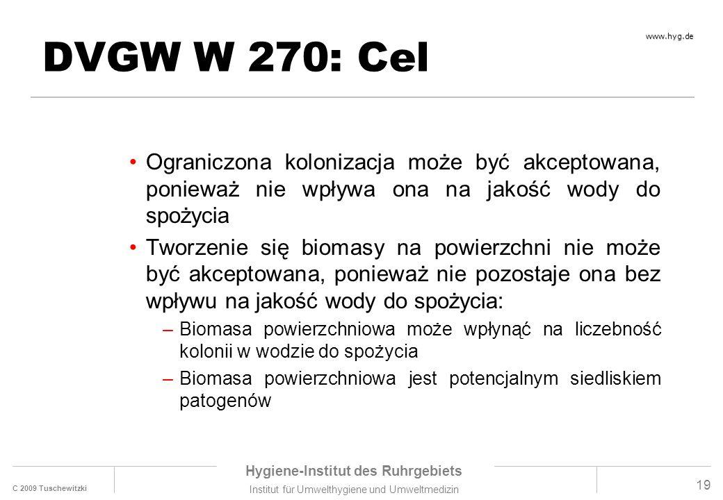 C 2009 Tuschewitzki Hygiene-Institut des Ruhrgebiets Institut für Umwelthygiene und Umweltmedizin www.hyg.de 19 DVGW W 270: Cel Ograniczona kolonizacja może być akceptowana, ponieważ nie wpływa ona na jakość wody do spożycia Tworzenie się biomasy na powierzchni nie może być akceptowana, ponieważ nie pozostaje ona bez wpływu na jakość wody do spożycia: –Biomasa powierzchniowa może wpłynąć na liczebność kolonii w wodzie do spożycia –Biomasa powierzchniowa jest potencjalnym siedliskiem patogenów