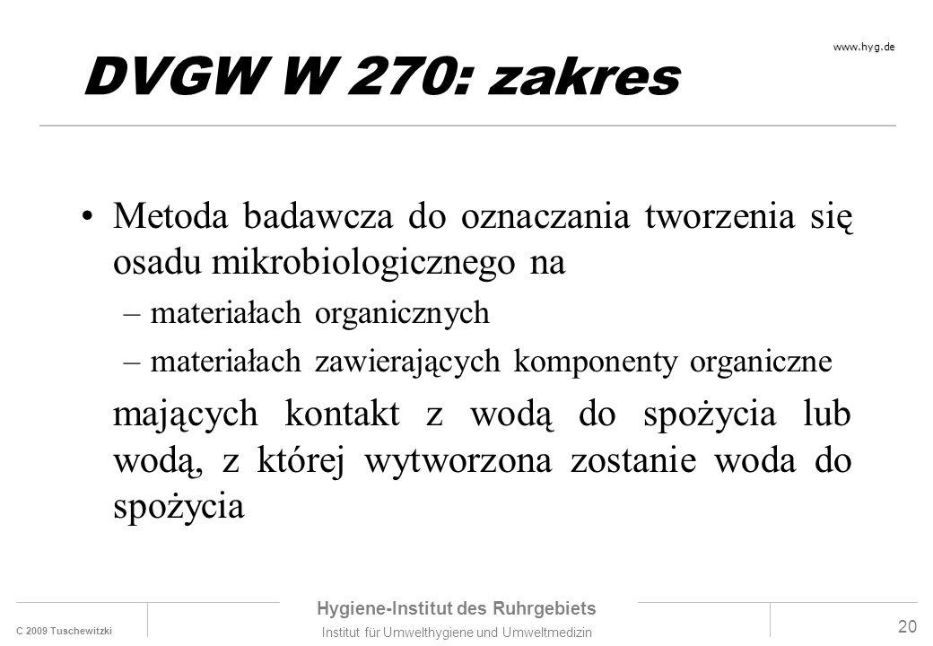 C 2009 Tuschewitzki Hygiene-Institut des Ruhrgebiets Institut für Umwelthygiene und Umweltmedizin www.hyg.de 20 DVGW W 270: zakres Metoda badawcza do oznaczania tworzenia się osadu mikrobiologicznego na –materiałach organicznych –materiałach zawierających komponenty organiczne mających kontakt z wodą do spożycia lub wodą, z której wytworzona zostanie woda do spożycia